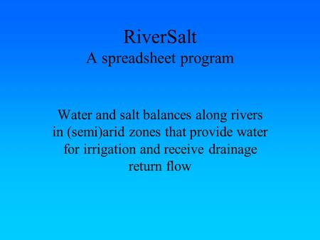 RiverSalt A spreadsheet program Water and salt balances along rivers in (semi)arid zones that provide water for irrigation and receive drainage return.