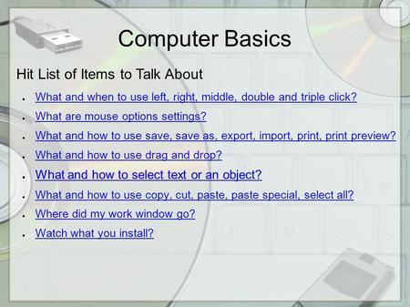 Computer Basics Hit List of Items to Talk About ● What and when to use left, right, middle, double and triple click? What and when to use left, right,