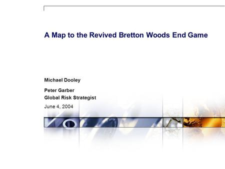 A Map to the Revived Bretton Woods End Game Michael Dooley Peter Garber Global Risk Strategist June 4, 2004.