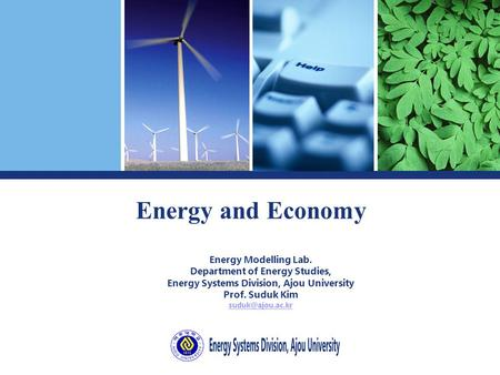 <strong>Energy</strong> and Economy <strong>Energy</strong> Modelling Lab. Department of <strong>Energy</strong> Studies, <strong>Energy</strong> Systems Division, Ajou University Prof. Suduk Kim