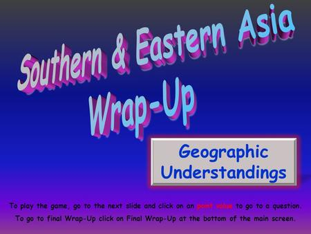 Geographic Understandings To play the game, go to the next slide and click on an point value to go to a question. To go to final Wrap-Up click on Final.