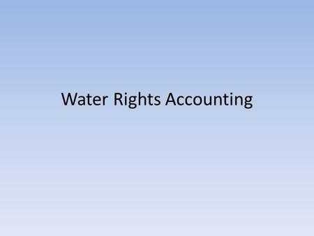 Water Rights Accounting. New Accounting Model New Technology: 1979 versus 2011 – Faster processors – Faster graphics – Larger, faster, memory – Larger,