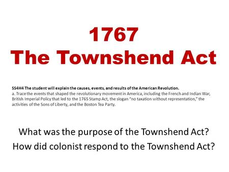 1767 The Townshend Act What was the purpose of the Townshend Act? How did colonist respond to the Townshend Act? SS4H4 The student will explain the causes,