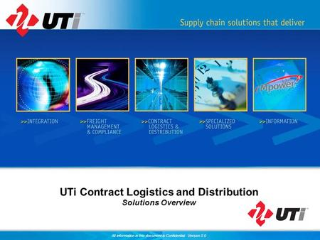 All information in this document is Confidential. Version 2.0 UTi Contract Logistics and Distribution Solutions Overview.