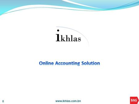 Www.ikhlas.com.bn 0. 1 1 Introduction to ikhlas ikhlas is an affordable and effective Online Accounting Solution that is currently available in Brunei.