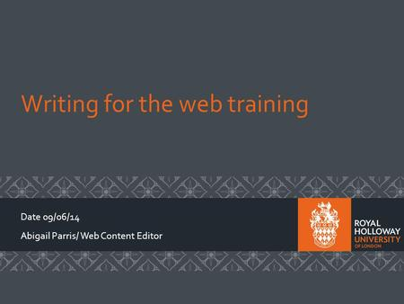 Writing for the web training Date 09/06/14 Abigail Parris/ Web Content Editor.
