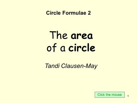 1 Circle Formulae 2 The area of a circle Tandi Clausen-May Click the mouse.