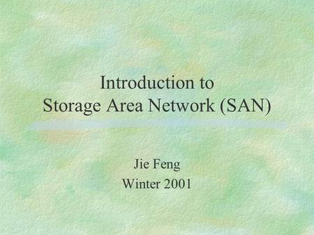 Introduction to Storage Area Network (SAN) Jie Feng Winter 2001.