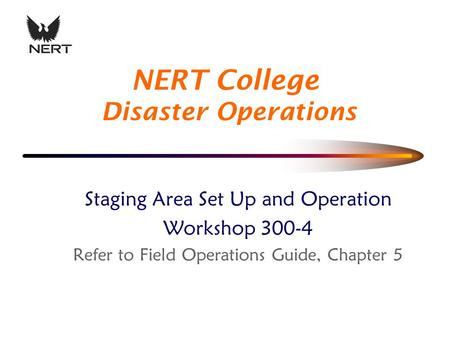 Staging Area Set Up and Operation Workshop 300-4 Refer to Field Operations Guide, Chapter 5 NERT College Disaster Operations.