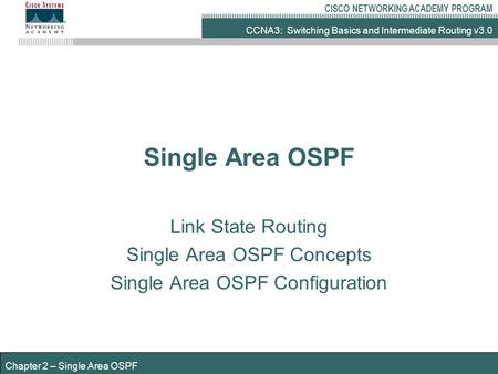 CCNA3: Switching Basics and Intermediate Routing v3.0 CISCO NETWORKING ACADEMY PROGRAM Chapter 2 – Single Area OSPF Single Area OSPF Link State Routing.