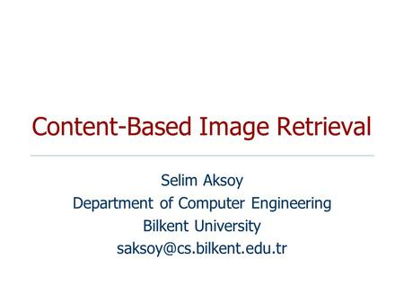 Content-Based Image Retrieval Selim Aksoy Department of Computer Engineering Bilkent University