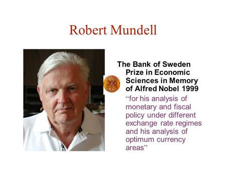 "Robert Mundell The Bank of Sweden Prize in Economic Sciences in Memory of Alfred Nobel 1999 "" for his analysis of monetary and fiscal policy under different."