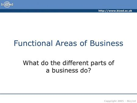 Copyright 2005 – Biz/ed Functional Areas of Business What do the different parts of a business do?