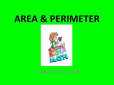 AREA & PERIMETER Created by Miss Mott. AREA What is area? Area is the amount of ____________ that an object takes up. Area is measured in _____________.