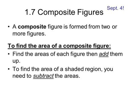 1.7 Composite Figures A composite figure is formed from two or more figures. To find the area of a composite figure: Find the areas of each figure then.