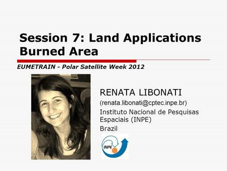 Session 7: Land Applications Burned Area RENATA LIBONATI Instituto Nacional de Pesquisas Espaciais (INPE) Brazil EUMETRAIN.