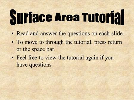 Read and answer the questions on each slide. To move to through the tutorial, press return or the space bar. Feel free to view the tutorial again if you.