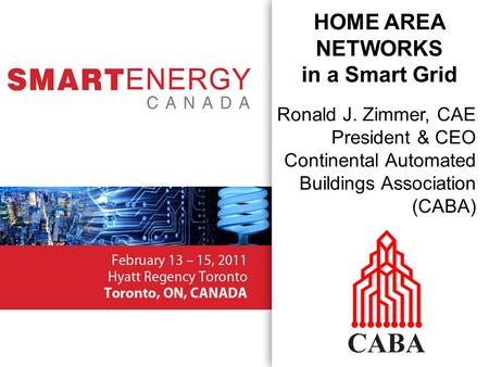 Ronald J. Zimmer, CAE President & CEO Continental Automated Buildings Association (CABA) HOME AREA NETWORKS in a Smart Grid.