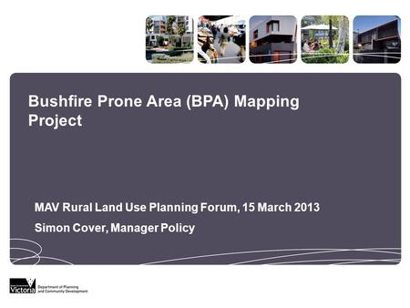 Bushfire Prone Area (BPA) Mapping Project MAV Rural Land Use Planning Forum, 15 March 2013 Simon Cover, Manager Policy.