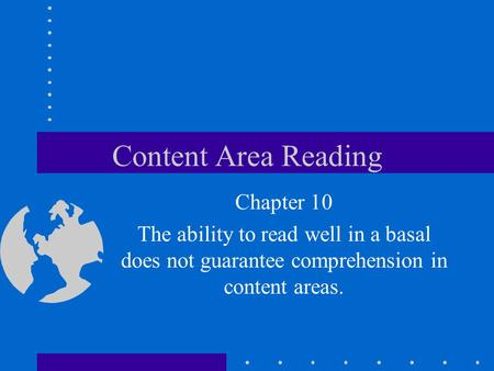 Content Area Reading Chapter 10 The ability to read well in a basal does not guarantee comprehension in content areas.