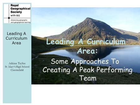 Leading A Curriculum Area Adrian Taylor St. Mary's High School Chesterfield Leading A Curriculum Area: Some Approaches To Creating A Peak Performing Team.