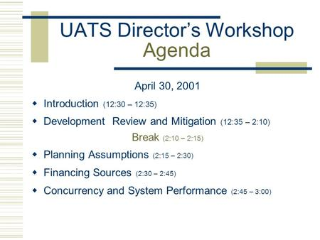 UATS Director's Workshop Agenda April 30, 2001  Introduction (12:30 – 12:35)  Development Review and Mitigation (12:35 – 2:10) Break (2:10 – 2:15) 