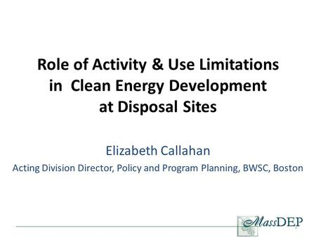 Role of Activity & Use Limitations in Clean Energy Development at Disposal Sites Elizabeth Callahan Acting Division Director, Policy and Program Planning,