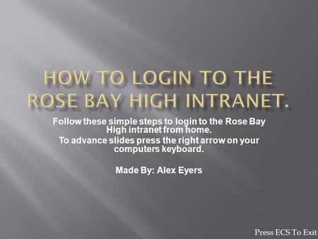 Follow these simple steps to login to the Rose Bay High intranet from home. To advance slides press the right arrow on your computers keyboard. Made By: