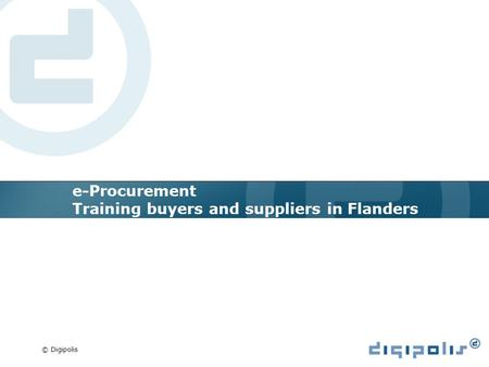 © Digipolis e-Procurement Training buyers and suppliers in Flanders.