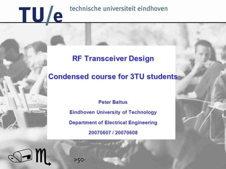 // RF Transceiver Design Condensed course for 3TU students Peter Baltus Eindhoven University of Technology Department of Electrical Engineering 20070607.