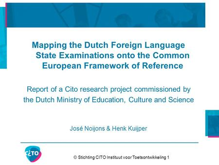 © Stichting CITO Instituut voor Toetsontwikkeling 1 Mapping the Dutch Foreign Language State Examinations onto the Common European Framework of Reference.