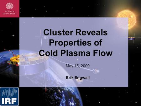 Cluster Reveals Properties of Cold Plasma Flow May 15, 2009 Erik Engwall.