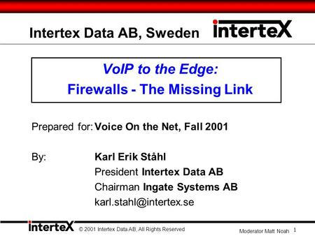 Intertex Data AB, Sweden VoIP to the Edge: Firewalls - The Missing Link Prepared for:Voice On the Net, Fall 2001 By: Karl Erik Ståhl President Intertex.
