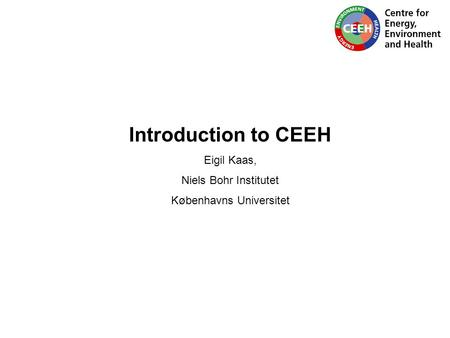 Introduction to CEEH Eigil Kaas, Niels Bohr Institutet Københavns Universitet.
