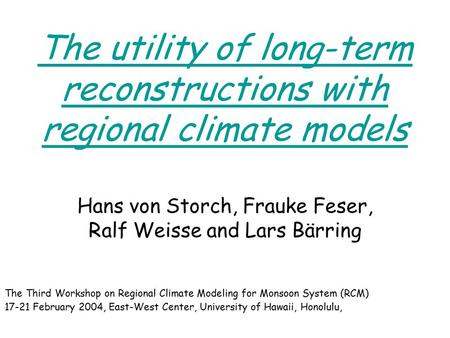 The utility of long-term reconstructions with regional climate models Hans von Storch, Frauke Feser, Ralf Weisse and Lars Bärring The Third Workshop on.