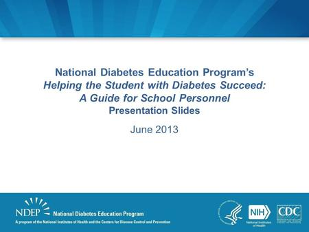National Diabetes Education Program's Helping the Student with Diabetes Succeed: A Guide for School Personnel Presentation Slides June 2013.
