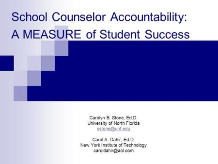 School Counselor Accountability: A MEASURE of Student Success Carolyn B. Stone, Ed.D. University of North Florida Carol A. Dahir, Ed.D.
