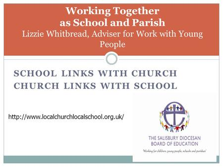 SCHOOL LINKS WITH CHURCH CHURCH LINKS WITH SCHOOL Working Together as School and Parish Lizzie Whitbread, Adviser for Work with Young People