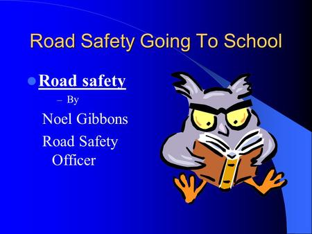 Road Safety Going To School Road safety – By Noel Gibbons Road Safety Officer.