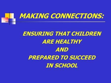 MAKING CONNECTIONS: ENSURING THAT CHILDREN ARE HEALTHY AND PREPARED TO SUCCEED IN SCHOOL.