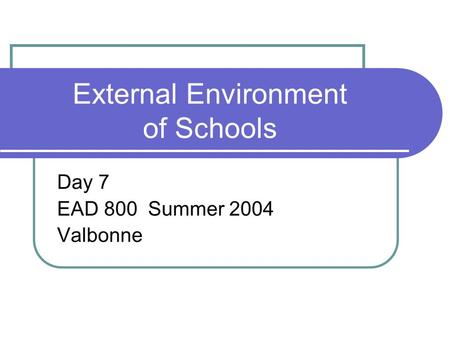 External Environment of Schools Day 7 EAD 800 Summer 2004 Valbonne.