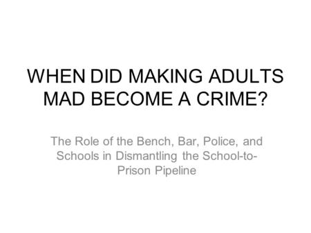 WHEN DID MAKING ADULTS MAD BECOME A CRIME? The Role of the Bench, Bar, Police, and Schools in Dismantling the School-to- Prison Pipeline.