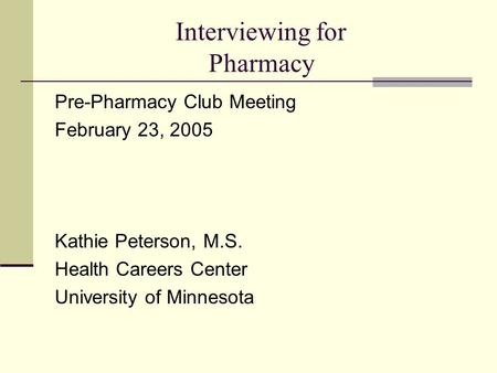 Interviewing for Pharmacy Pre-Pharmacy Club Meeting February 23, 2005 Kathie Peterson, M.S. Health Careers Center University of Minnesota.