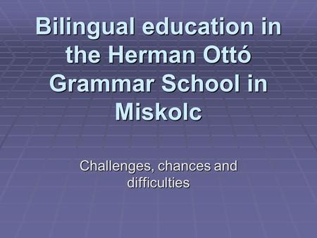 Bilingual education in the Herman Ottó Grammar School in Miskolc Challenges, chances and difficulties.