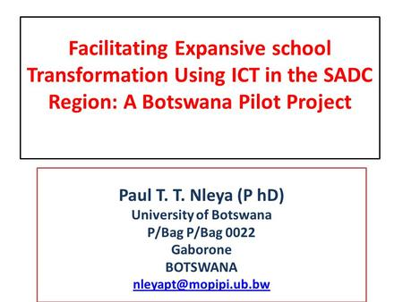 Facilitating Expansive school Transformation Using ICT in the SADC Region: A Botswana Pilot Project Paul T. T. Nleya (P hD) University of Botswana P/Bag.