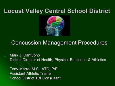 Locust Valley Central School District Concussion Management Procedures Mark J. Dantuono District Director of Health, Physical Education & Athletics Tony.