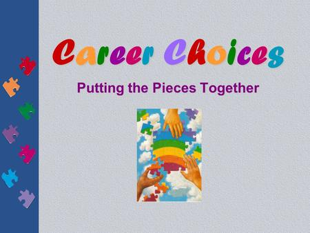 Career ChoicesCareer ChoicesCareer ChoicesCareer Choices Putting the Pieces Together.
