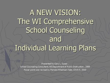 A NEW VISION: The WI Comprehensive School Counseling and Individual Learning Plans Presented by Gary L. Spear, School Counseling Consultant, WI Department.