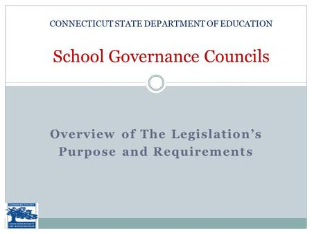 Overview of The Legislation's Purpose and Requirements CONNECTICUT STATE DEPARTMENT OF EDUCATION School Governance Councils.