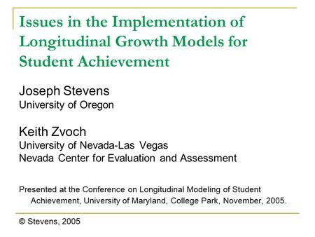 Issues in the Implementation of Longitudinal Growth Models for Student Achievement Joseph Stevens University of Oregon Keith Zvoch University of Nevada-Las.